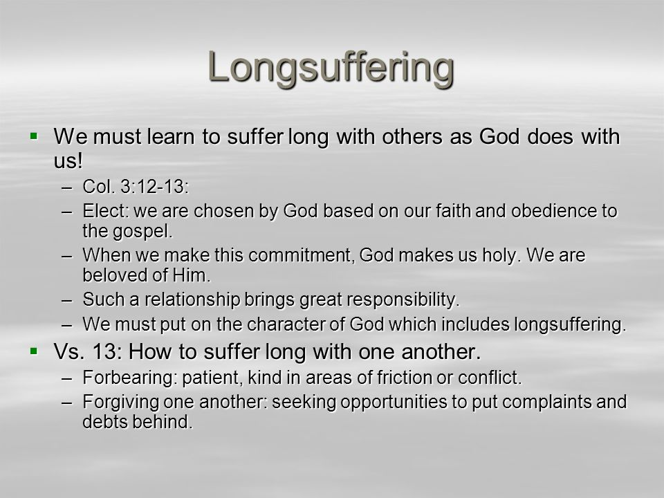 Longsuffering  We must learn to suffer long with others as God does with us! –Col. 3:12-13: –Elect: we are chosen by God based on our faith and obedi