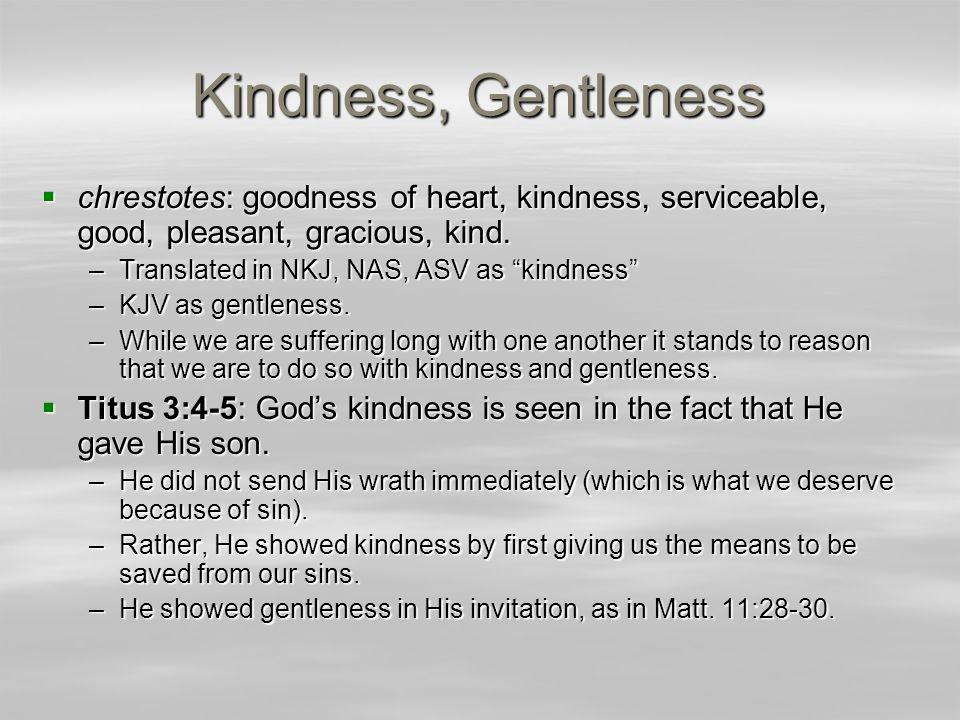 Kindness, Gentleness  Seeing that God showed kindness toward us in spite of our sins, His Spirit ought to bear that same kindness in us.