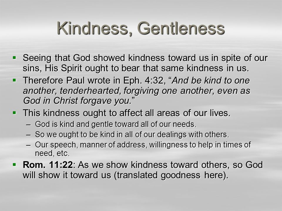Kindness, Gentleness  Seeing that God showed kindness toward us in spite of our sins, His Spirit ought to bear that same kindness in us.  Therefore