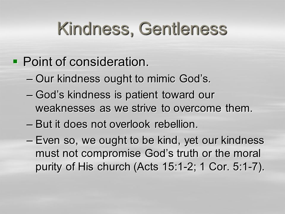 Kindness, Gentleness  Point of consideration. –Our kindness ought to mimic God's.