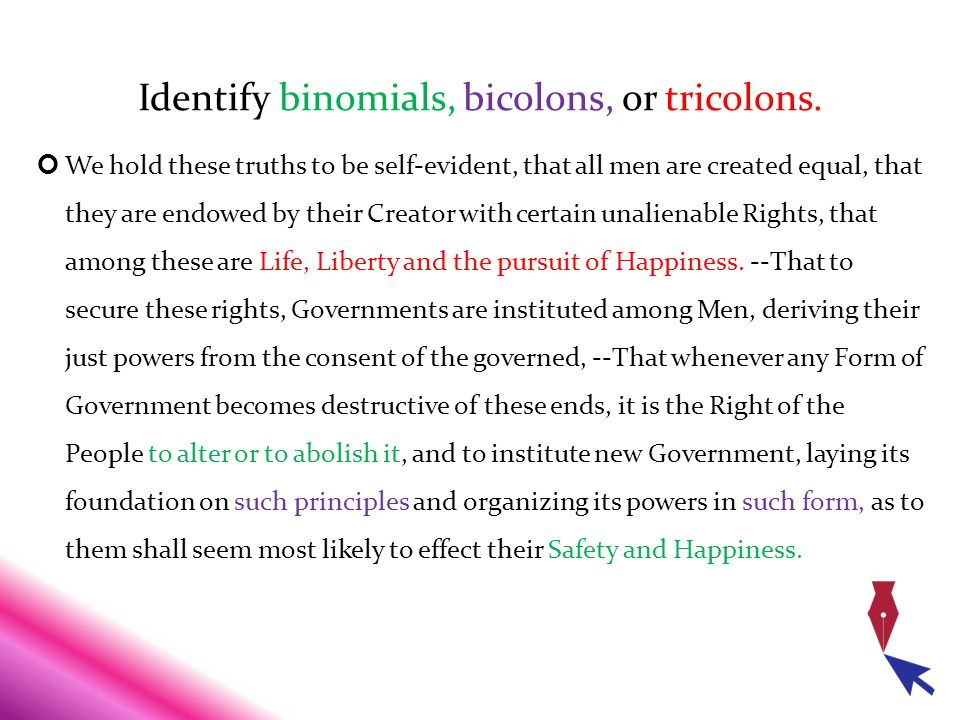 Identify binomials, bicolons, or tricolons. We hold these truths to be self-evident, that all men are created equal, that they are endowed by their Cr