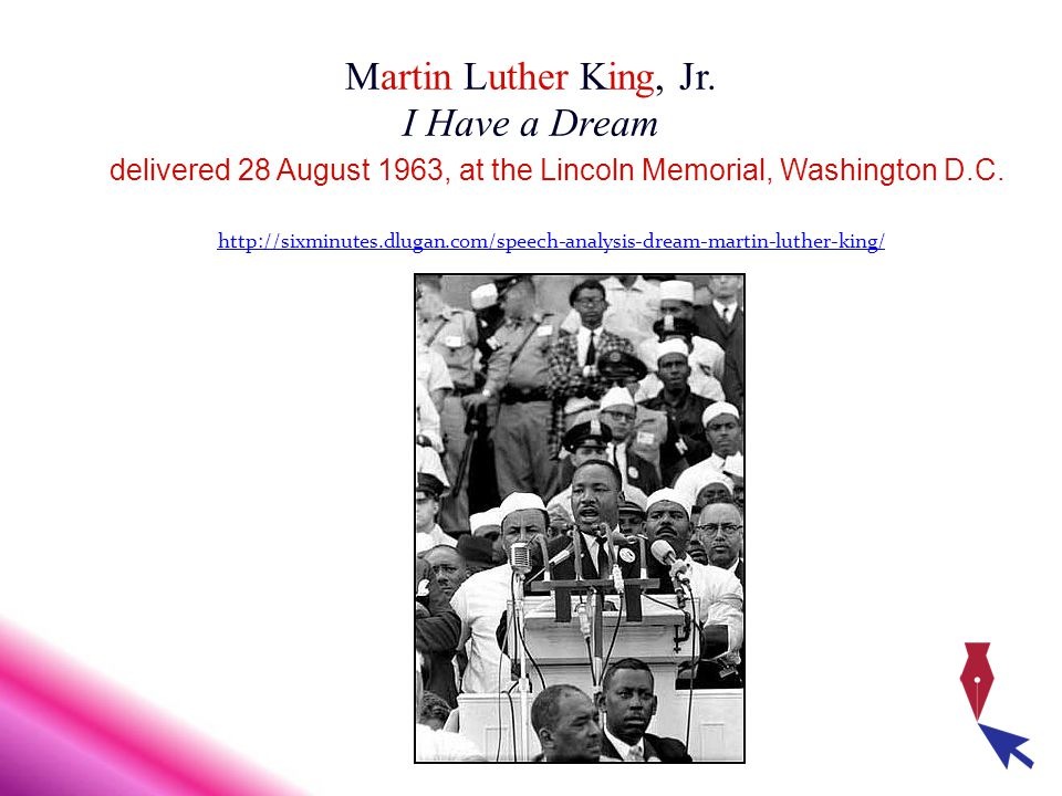 Martin Luther King, Jr. I Have a Dream delivered 28 August 1963, at the Lincoln Memorial, Washington D.C. http://sixminutes.dlugan.com/speech-analysis