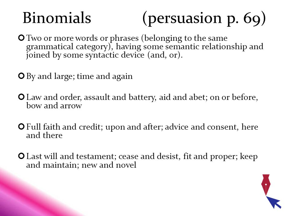 Binomials (persuasion p. 69) Two or more words or phrases (belonging to the same grammatical category), having some semantic relationship and joined b