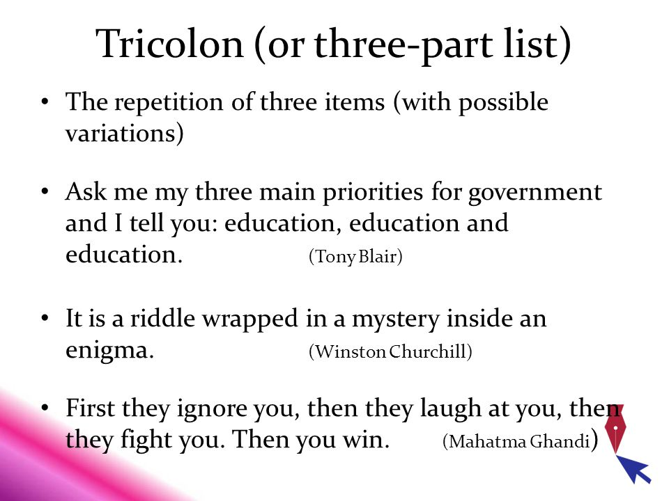Tricolon (or three-part list) The repetition of three items (with possible variations) Ask me my three main priorities for government and I tell you: