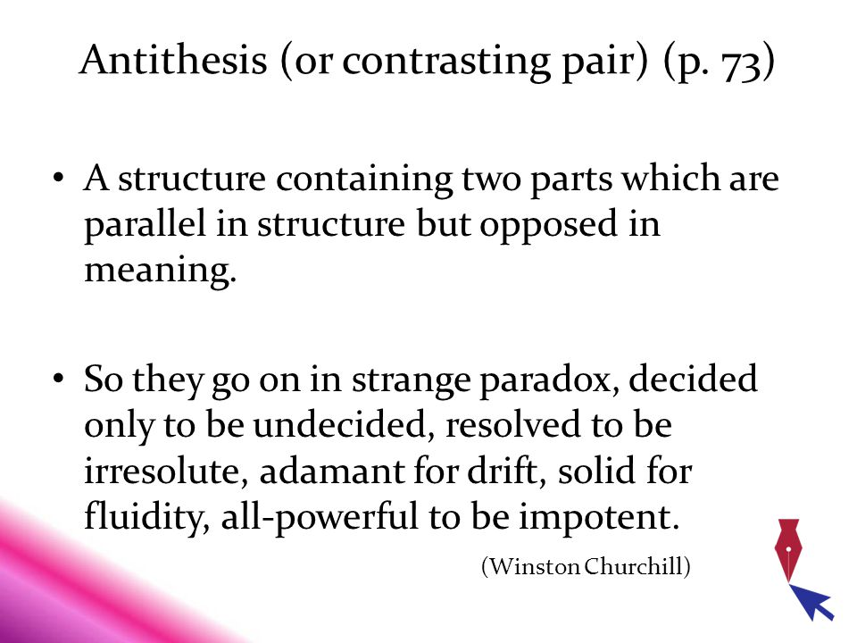 Antithesis (or contrasting pair) (p. 73) A structure containing two parts which are parallel in structure but opposed in meaning. So they go on in str