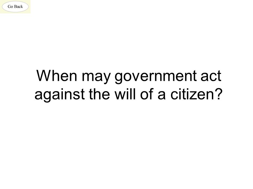 When may government act against the will of a citizen?