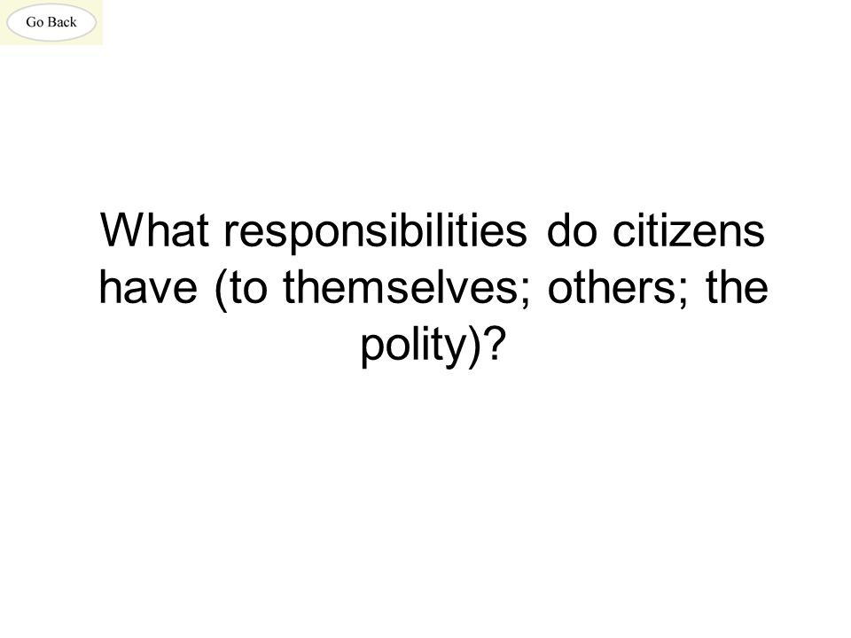 What responsibilities do citizens have (to themselves; others; the polity)?