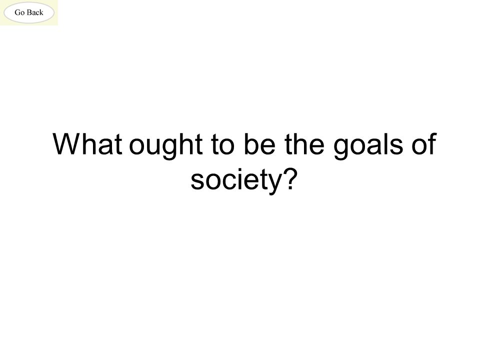 What ought to be the goals of society?