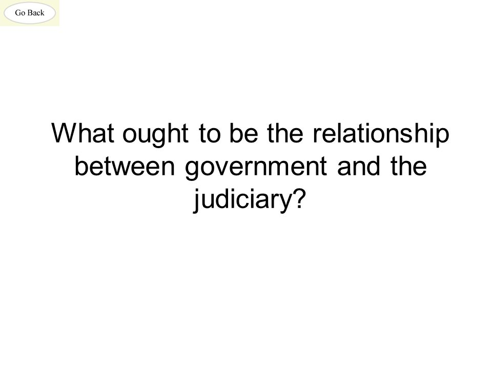 What ought to be the relationship between government and the judiciary?