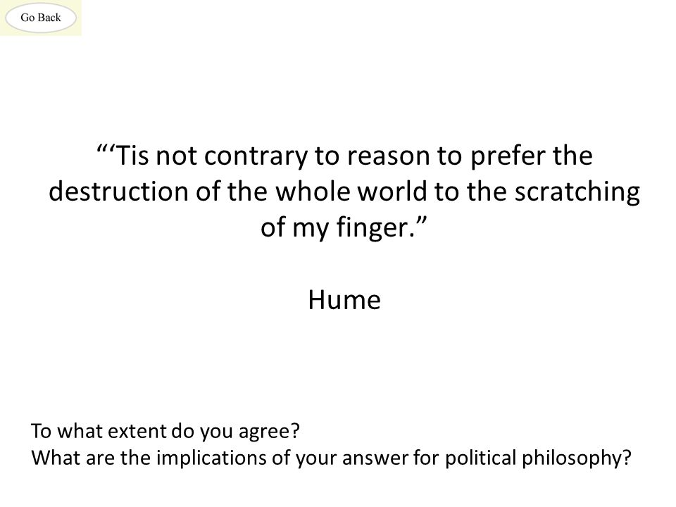 'Tis not contrary to reason to prefer the destruction of the whole world to the scratching of my finger. Hume To what extent do you agree.