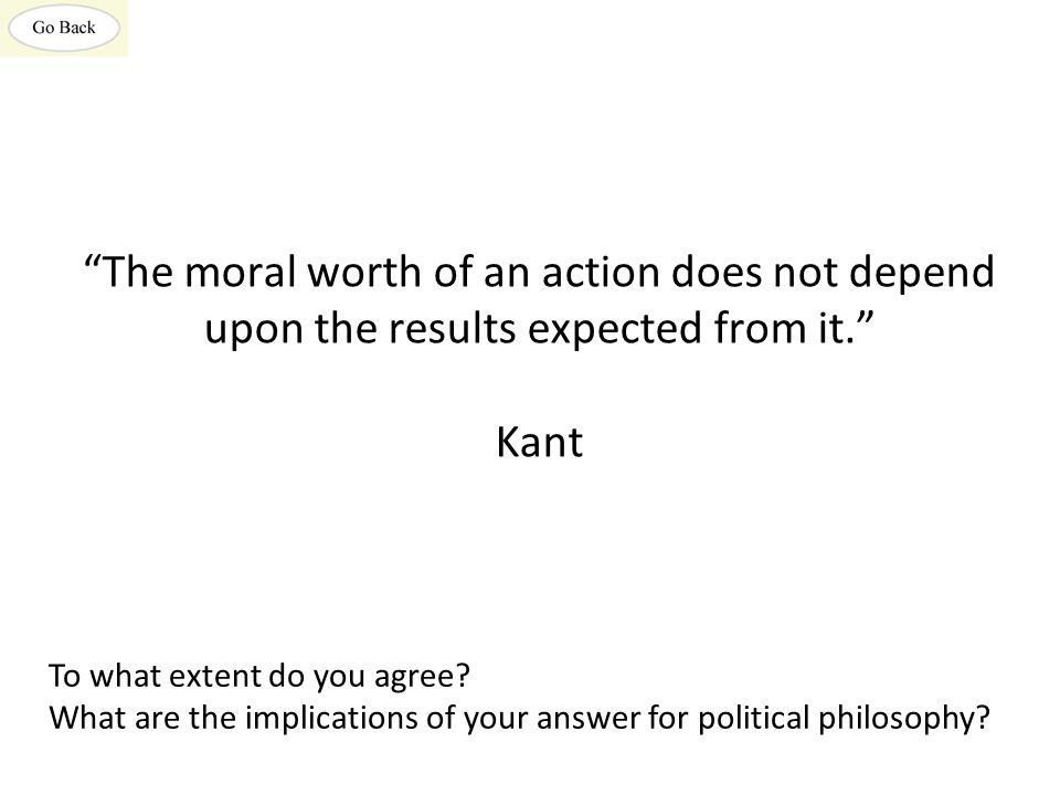 The moral worth of an action does not depend upon the results expected from it. Kant To what extent do you agree.