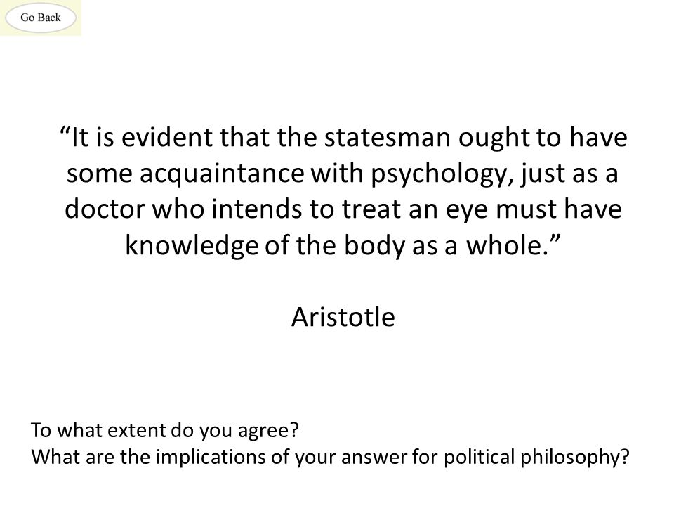 It is evident that the statesman ought to have some acquaintance with psychology, just as a doctor who intends to treat an eye must have knowledge of the body as a whole. Aristotle To what extent do you agree.