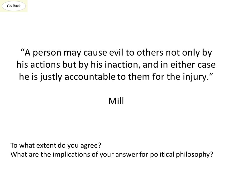A person may cause evil to others not only by his actions but by his inaction, and in either case he is justly accountable to them for the injury. Mill To what extent do you agree.