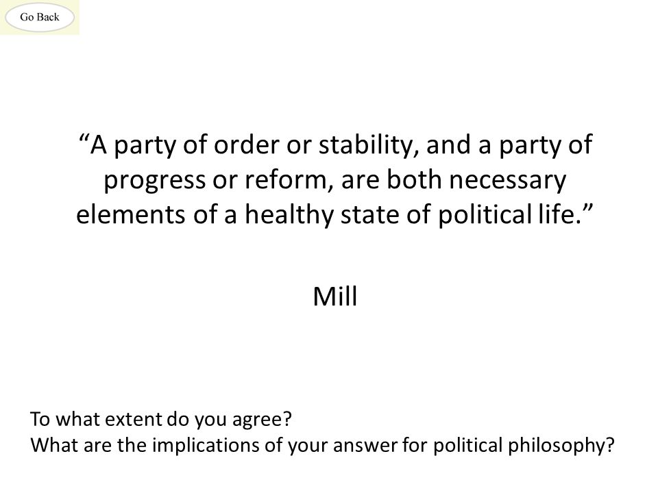A party of order or stability, and a party of progress or reform, are both necessary elements of a healthy state of political life. Mill To what extent do you agree.