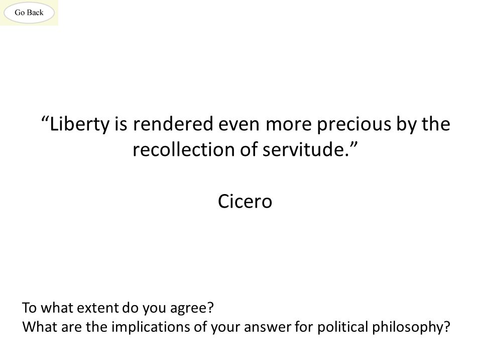 Liberty is rendered even more precious by the recollection of servitude. Cicero To what extent do you agree.