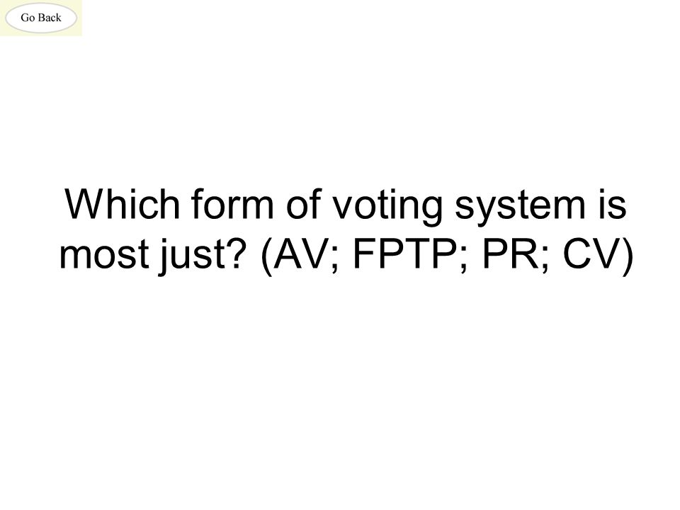 Which form of voting system is most just? (AV; FPTP; PR; CV)