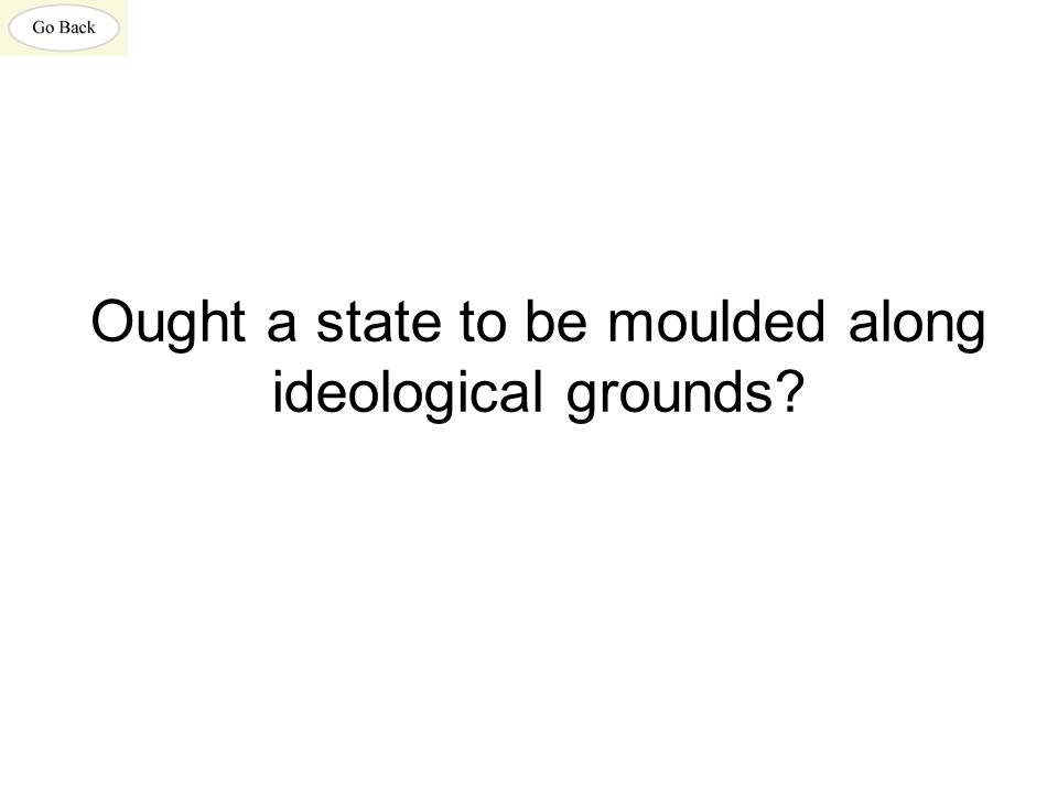 Ought a state to be moulded along ideological grounds