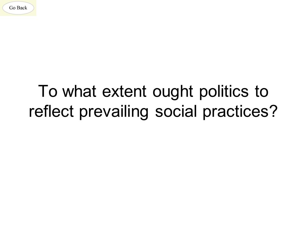 To what extent ought politics to reflect prevailing social practices?