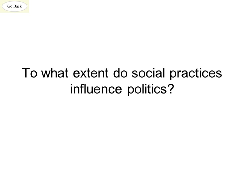 To what extent do social practices influence politics?