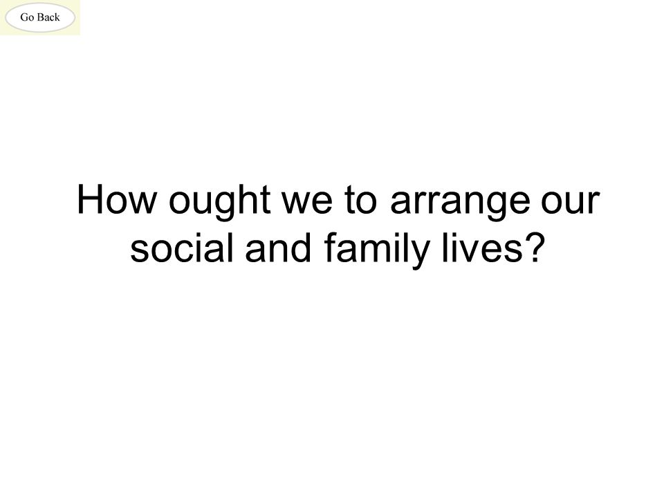 How ought we to arrange our social and family lives