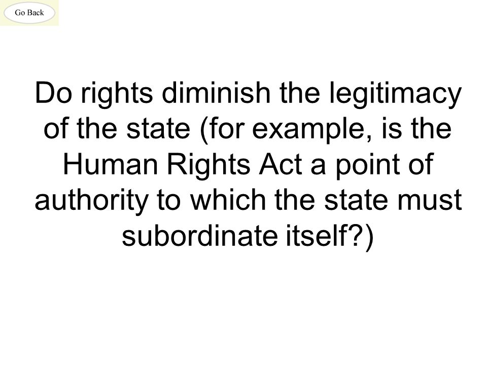 Do rights diminish the legitimacy of the state (for example, is the Human Rights Act a point of authority to which the state must subordinate itself?)