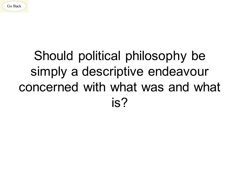 Should political philosophy be simply a descriptive endeavour concerned with what was and what is