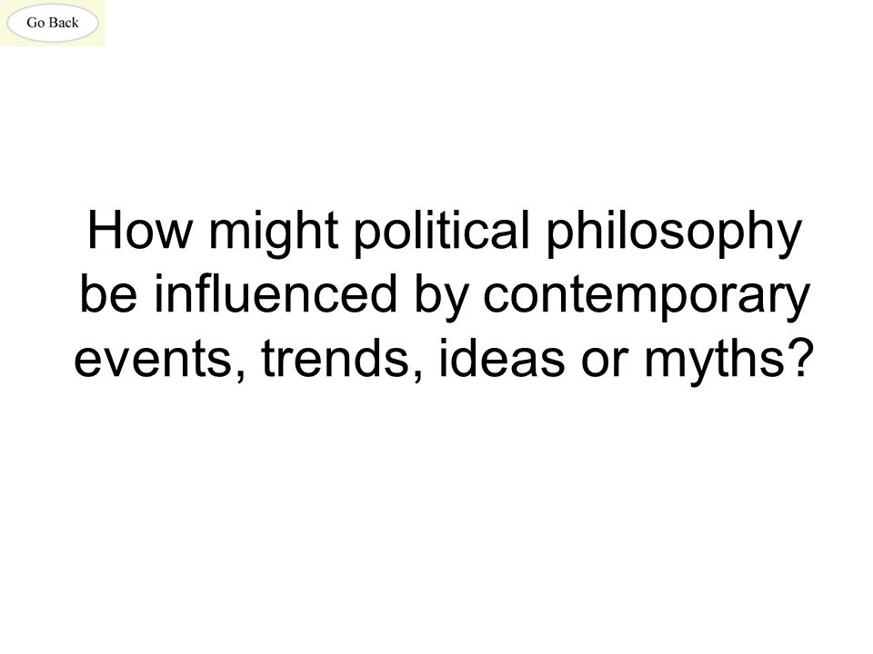 How might political philosophy be influenced by contemporary events, trends, ideas or myths?