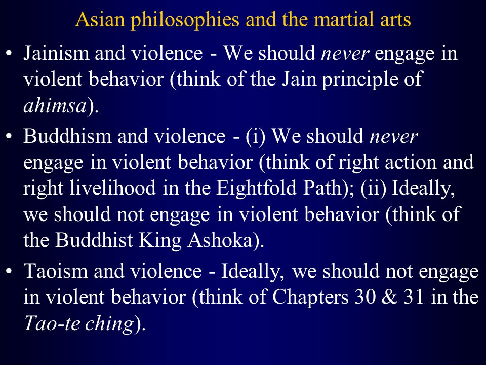 Asian philosophies and the martial arts Jainism and violence - We should never engage in violent behavior (think of the Jain principle of ahimsa).