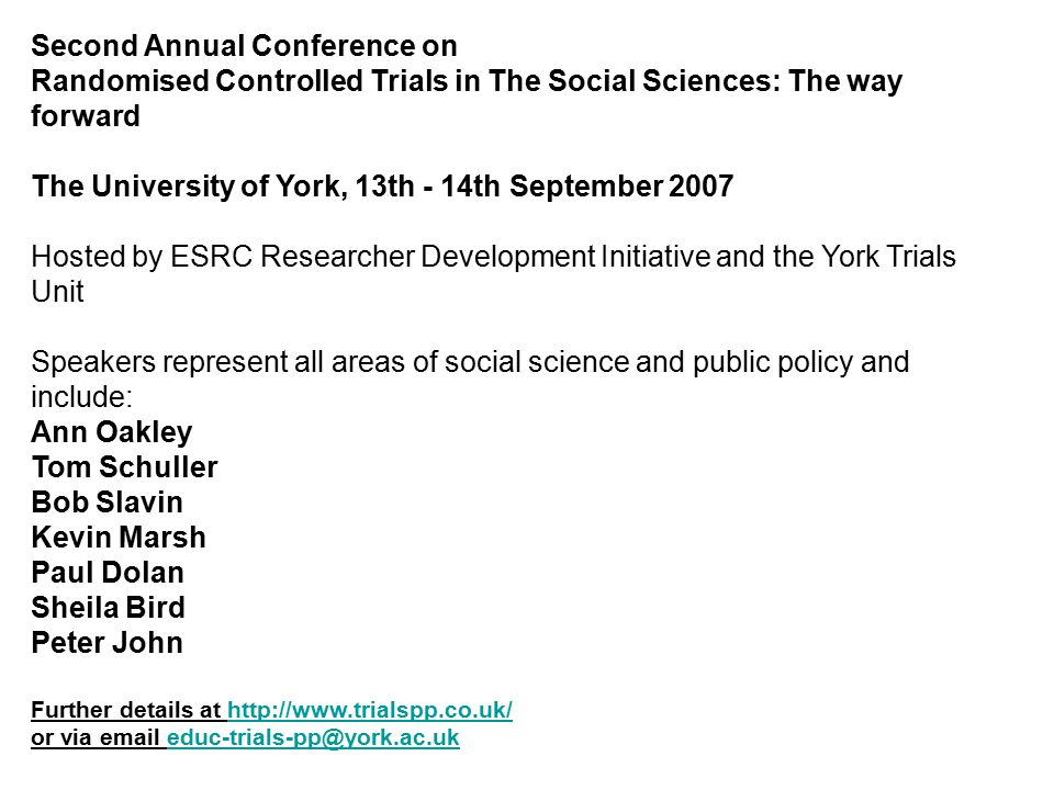 Second Annual Conference on Randomised Controlled Trials in The Social Sciences: The way forward The University of York, 13th - 14th September 2007 Hosted by ESRC Researcher Development Initiative and the York Trials Unit Speakers represent all areas of social science and public policy and include: Ann Oakley Tom Schuller Bob Slavin Kevin Marsh Paul Dolan Sheila Bird Peter John Further details at http://www.trialspp.co.uk/http://www.trialspp.co.uk/ or via email educ-trials-pp@york.ac.ukeduc-trials-pp@york.ac.uk