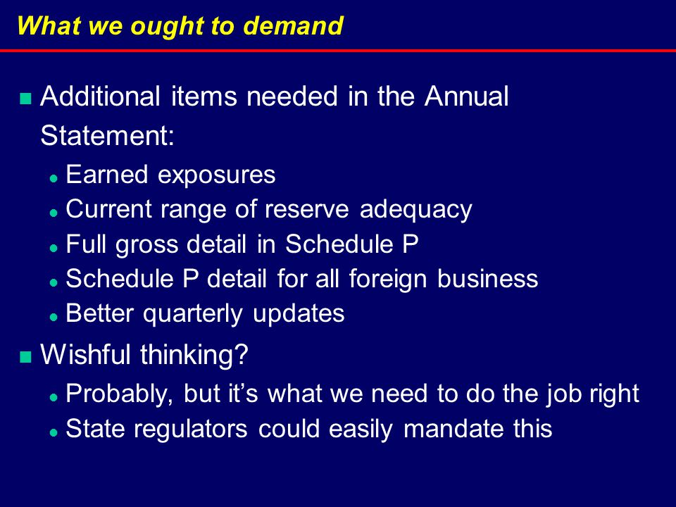 What we ought to demand Additional items needed in the Annual Statement: Earned exposures Current range of reserve adequacy Full gross detail in Schedule P Schedule P detail for all foreign business Better quarterly updates Wishful thinking.