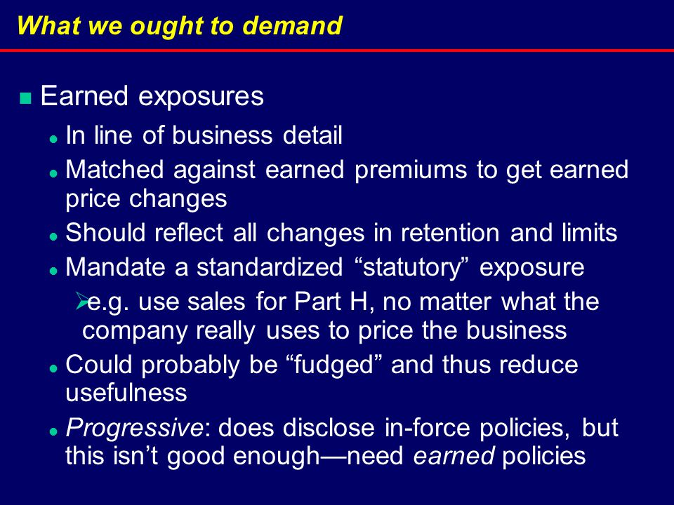 What we ought to demand Earned exposures In line of business detail Matched against earned premiums to get earned price changes Should reflect all changes in retention and limits Mandate a standardized statutory exposure  e.g.