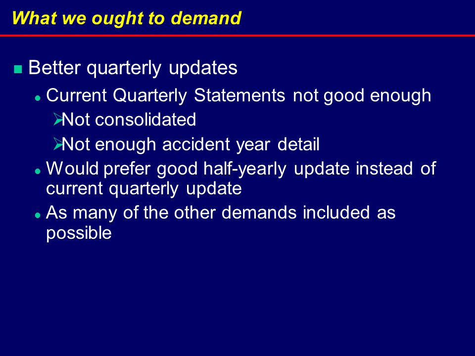 What we ought to demand Better quarterly updates Current Quarterly Statements not good enough  Not consolidated  Not enough accident year detail Would prefer good half-yearly update instead of current quarterly update As many of the other demands included as possible