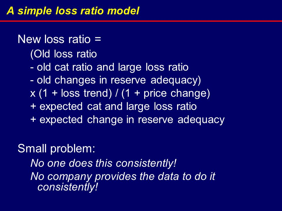 A simple loss ratio model New loss ratio = (Old loss ratio - old cat ratio and large loss ratio - old changes in reserve adequacy) x (1 + loss trend) / (1 + price change) + expected cat and large loss ratio + expected change in reserve adequacy Small problem: No one does this consistently.