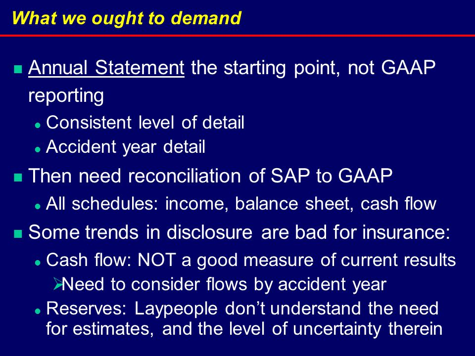 What we ought to demand Annual Statement the starting point, not GAAP reporting Consistent level of detail Accident year detail Then need reconciliation of SAP to GAAP All schedules: income, balance sheet, cash flow Some trends in disclosure are bad for insurance: Cash flow: NOT a good measure of current results  Need to consider flows by accident year Reserves: Laypeople don't understand the need for estimates, and the level of uncertainty therein