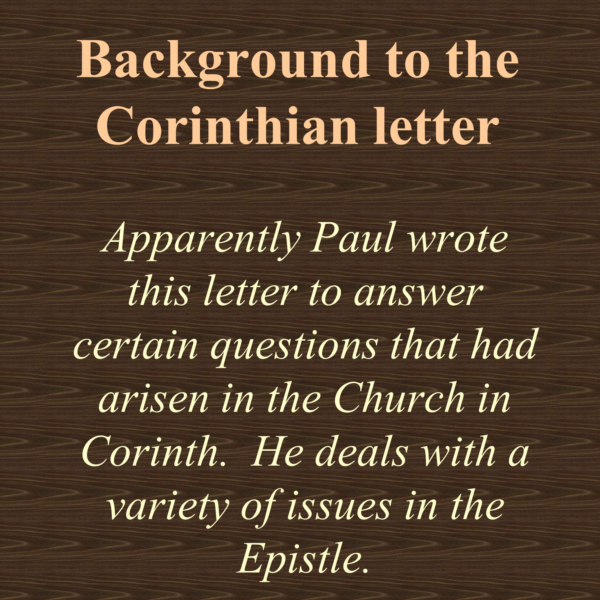 Background to the Corinthian letter Apparently Paul wrote this letter to answer certain questions that had arisen in the Church in Corinth.