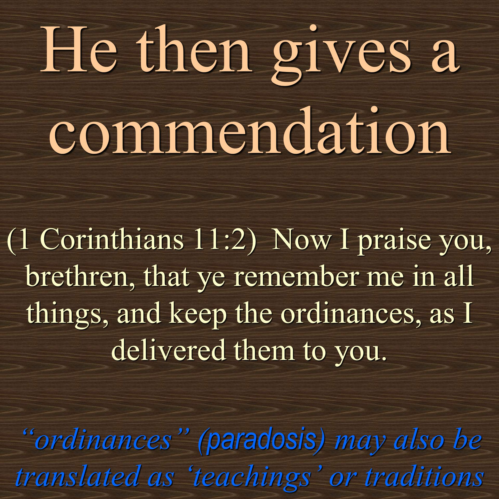 He then gives a commendation (1 Corinthians 11:2) Now I praise you, brethren, that ye remember me in all things, and keep the ordinances, as I delivered them to you.