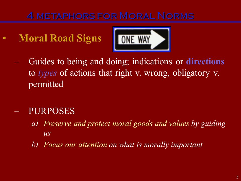 Moral Road Signs –Guides to being and doing; indications or directions to types of actions that right v. wrong, obligatory v. permitted –PURPOSES a)Pr