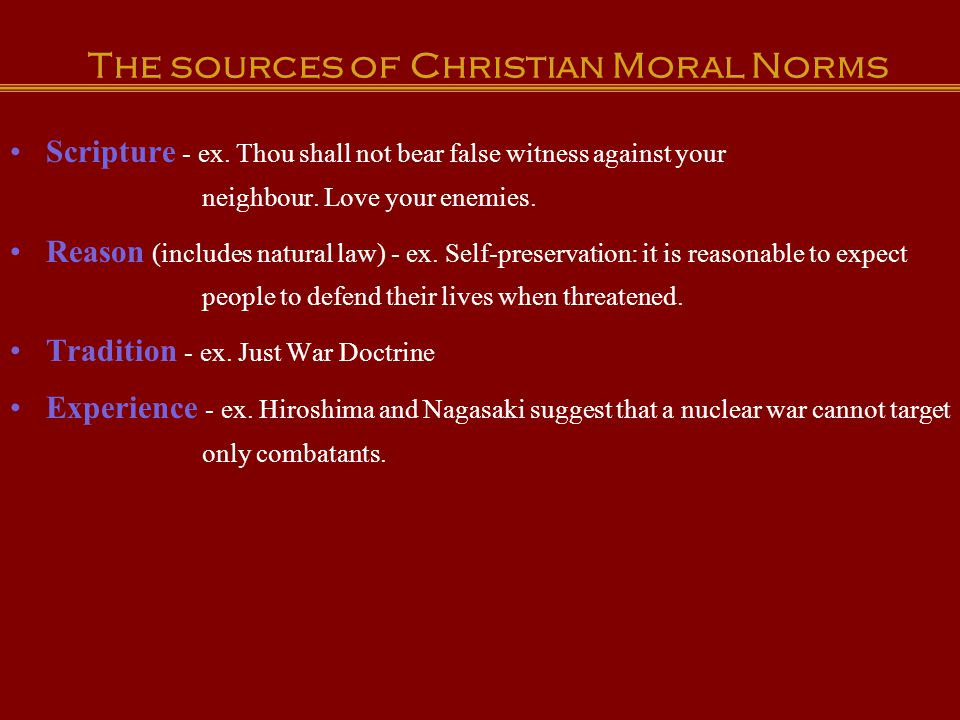 The sources of Christian Moral Norms Scripture - ex. Thou shall not bear false witness against your neighbour. Love your enemies. Reason (includes nat