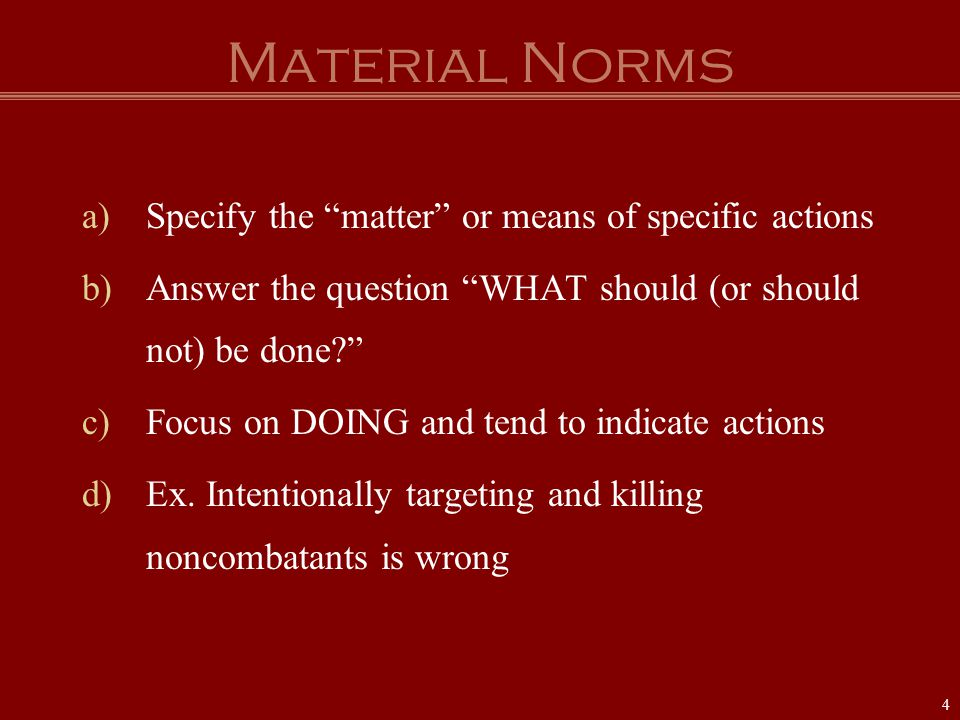 "Material Norms a)Specify the ""matter"" or means of specific actions b)Answer the question ""WHAT should (or should not) be done?"" c)Focus on DOING and t"