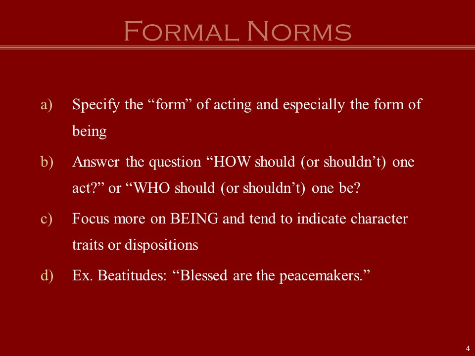 "Formal Norms a)Specify the ""form"" of acting and especially the form of being b)Answer the question ""HOW should (or shouldn't) one act?"" or ""WHO should"