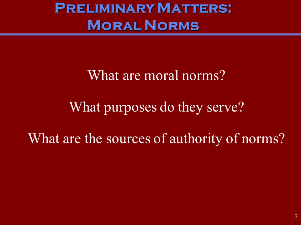 Preliminary Matters: Moral Norms What are moral norms? What purposes do they serve? What are the sources of authority of norms? 3