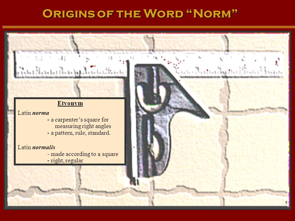 "Origins of the Word ""Norm"" Etyonym Latin norma - a carpenter's square for measuring right angles - a pattern, rule, standard. Latin normalis - made ac"