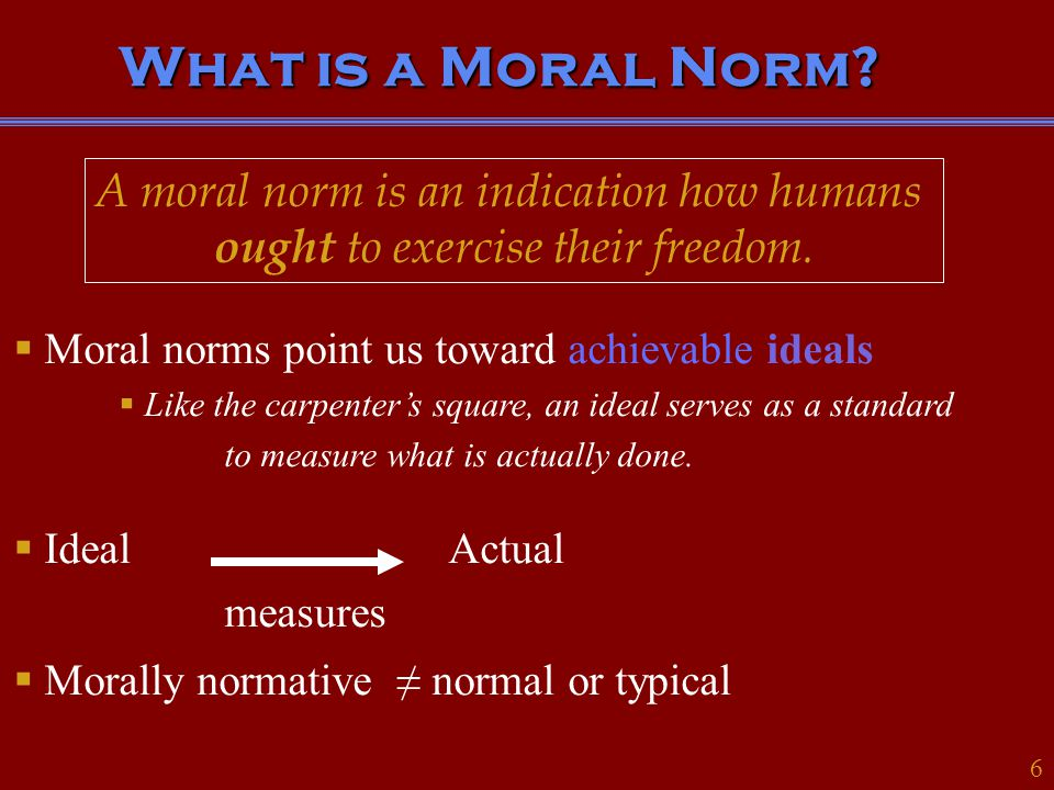 Moral Norms Have Different Forms 3 * Moral norms can be expressed as rules, principles, dispositiions, character traits, and even through the life of the person.