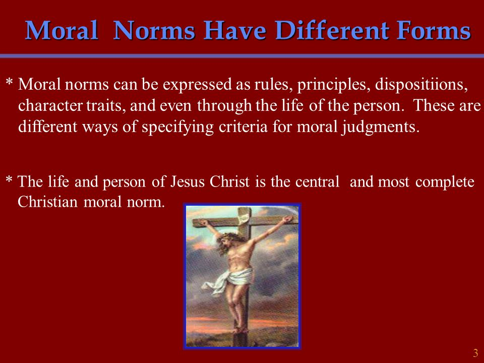Moral Norms Have Different Forms 3 * Moral norms can be expressed as rules, principles, dispositiions, character traits, and even through the life of