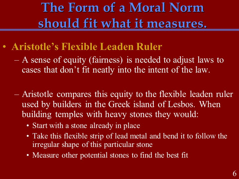 The Form of a Moral Norm should fit what it measures. Aristotle's Flexible Leaden Ruler –A sense of equity (fairness) is needed to adjust laws to case