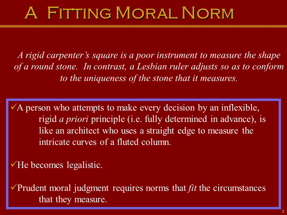 A Fitting Moral Norm A rigid carpenter's square is a poor instrument to measure the shape of a round stone. In contrast, a Lesbian ruler adjusts so as
