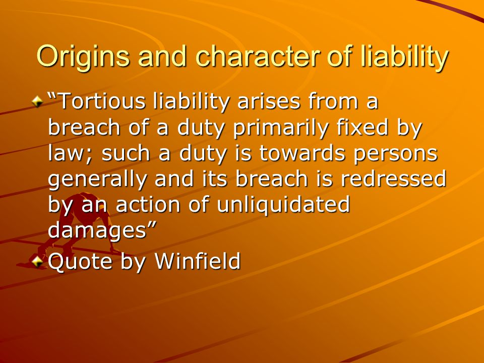 """Origins and character of liability """"Tortious liability arises from a breach of a duty primarily fixed by law; such a duty is towards persons generally"""