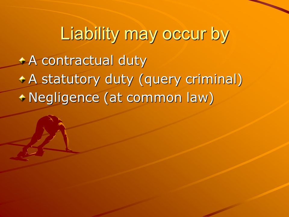 Liability may occur by A contractual duty A statutory duty (query criminal) Negligence (at common law)