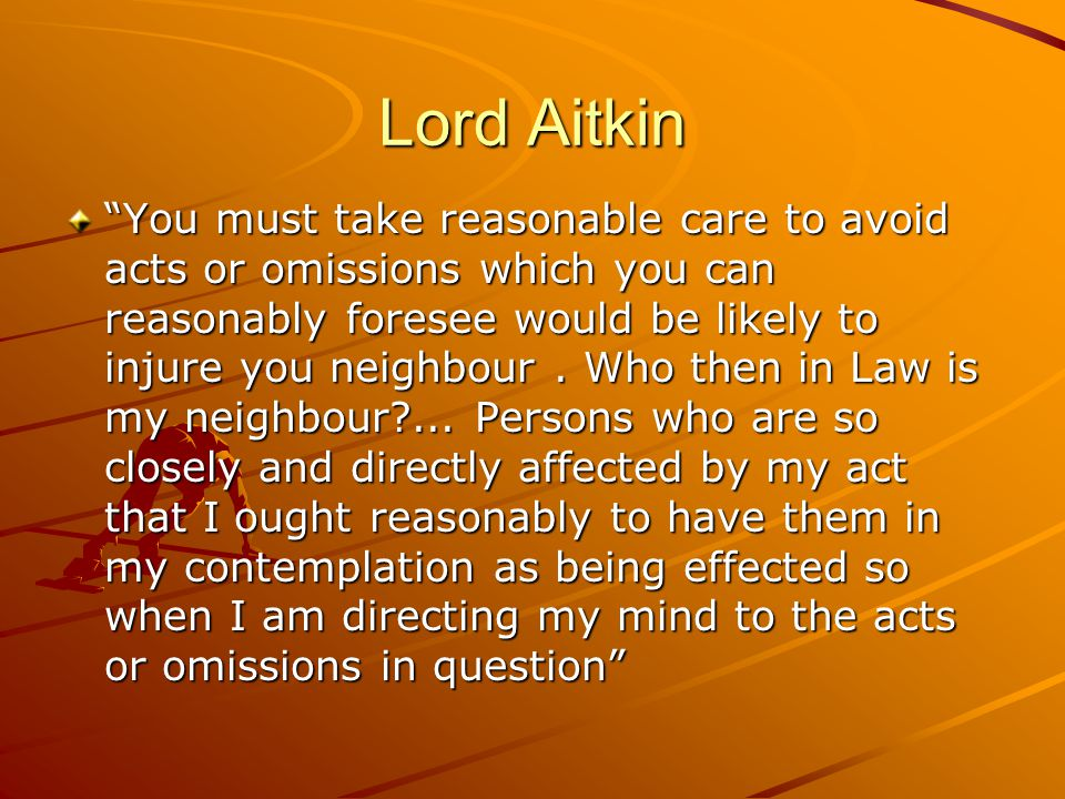 Lord Aitkin You must take reasonable care to avoid acts or omissions which you can reasonably foresee would be likely to injure you neighbour.