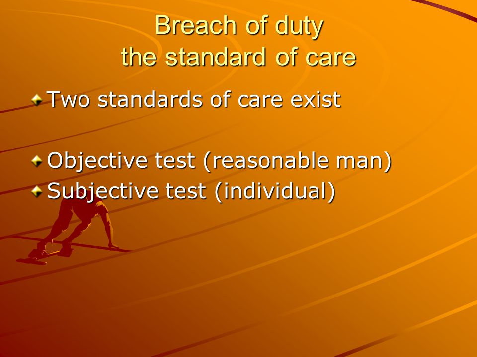 Breach of duty the standard of care Two standards of care exist Objective test (reasonable man) Subjective test (individual)